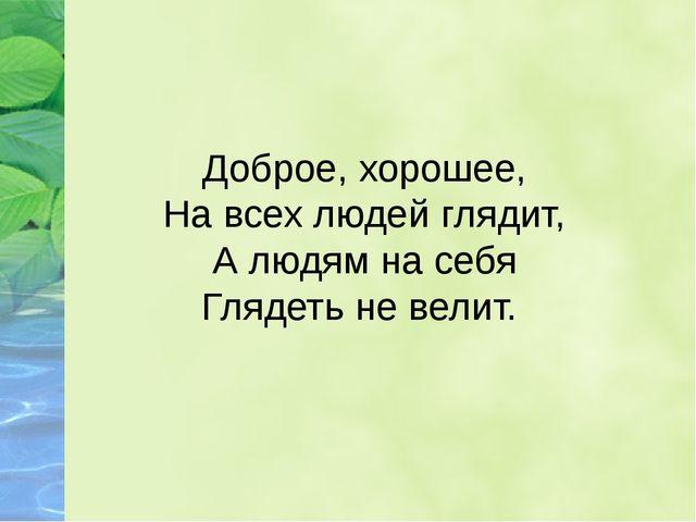 Доброе, хорошее, На всех людей глядит, А людям на себя Глядеть не велит.