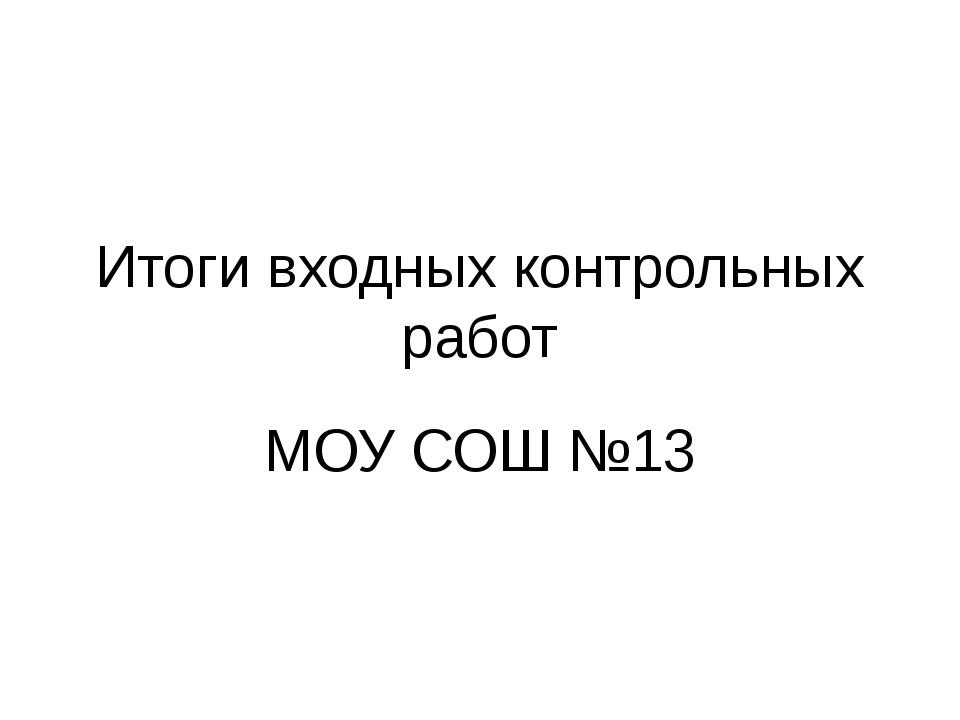 Итоги входных контрольных работ МОУ СОШ №13