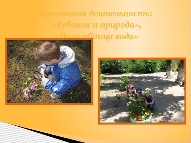 Проектная деятельность: «Ребенок и природа», «Волшебница вода»