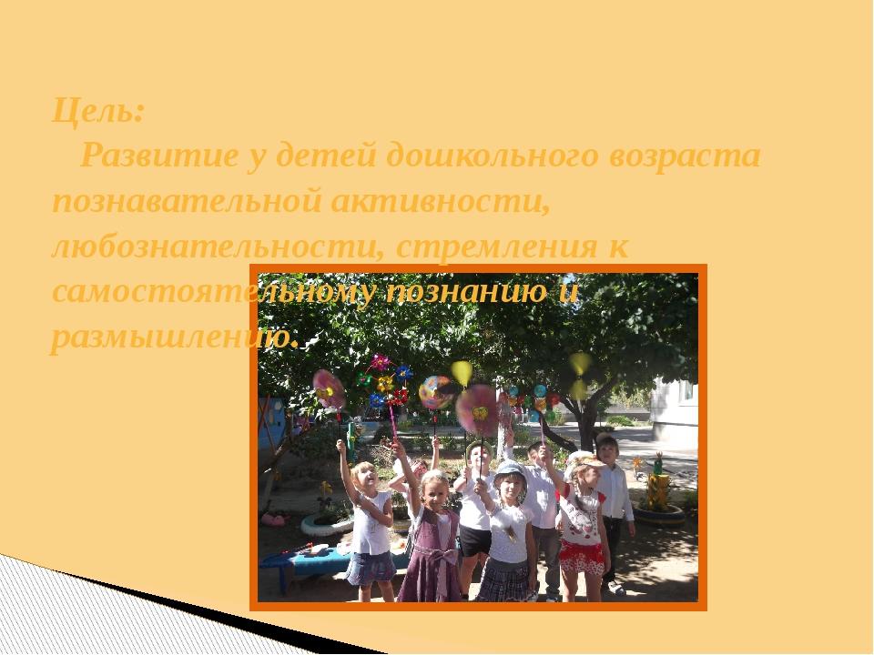 Цель: Развитие у детей дошкольного возраста познавательной активности, любозн...