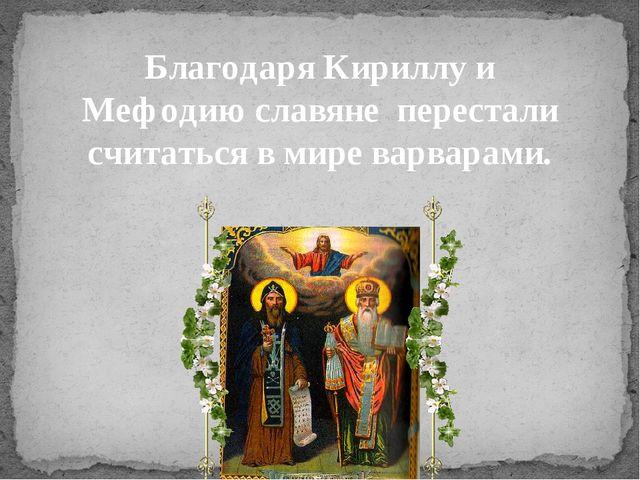 Благодаря Кириллу и Мефодию славяне перестали считаться в мире варварами.