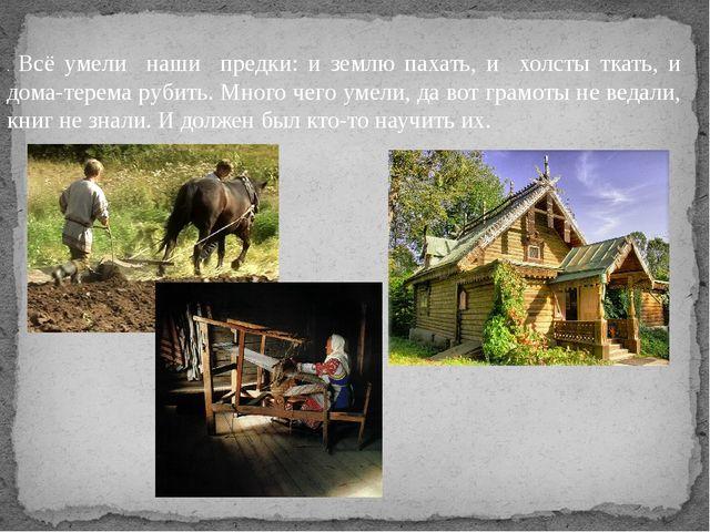 . Всё умели наши предки: и землю пахать, и холсты ткать, и дома-терема рубить...