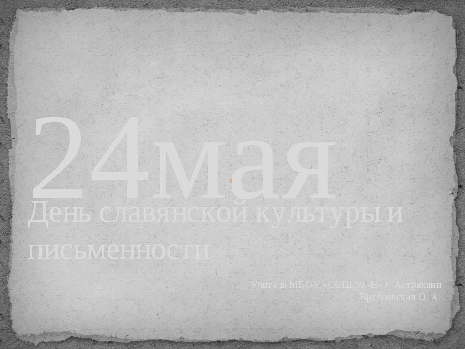 День славянской культуры и письменности Учитель МБОУ «СОШ № 48» г. Астрахани...