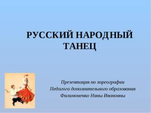 РУССКИЙ НАРОДНЫЙ ТАНЕЦ Презентация по хореографии Педагога дополнительного о