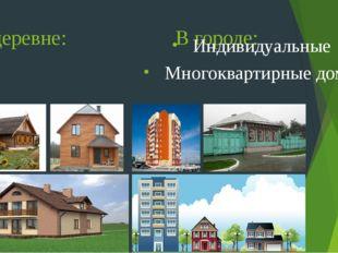В деревне: В городе: Индивидуальные дома (изба, дача, коттедж) Индивидуальные