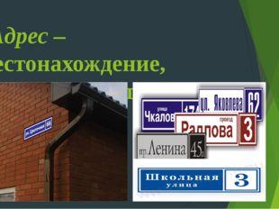 Адрес – местонахождение, местожительство.