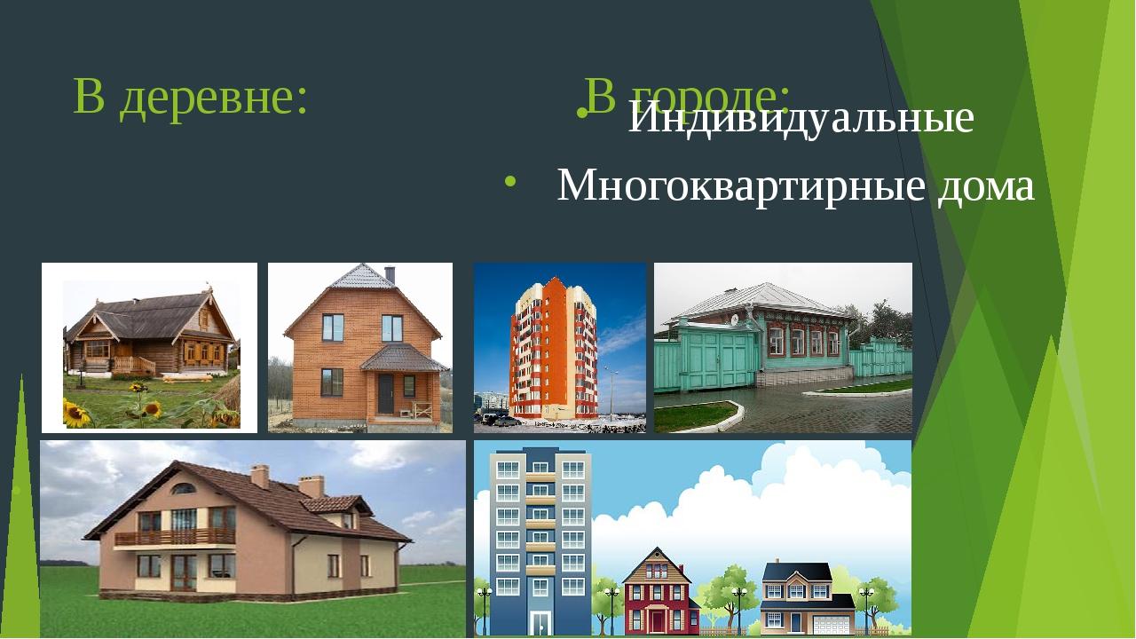 В деревне: В городе: Индивидуальные дома (изба, дача, коттедж) Индивидуальные...