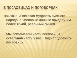 заключена вековая мудрость русского народа, а числовые данные придали им бол