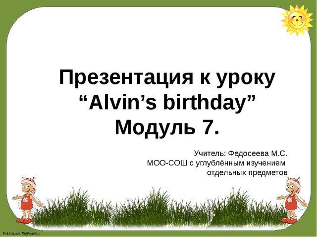"Презентация к уроку ""Alvin's birthday"" Модуль 7. Учитель: Федосеева М.С. МОО-..."