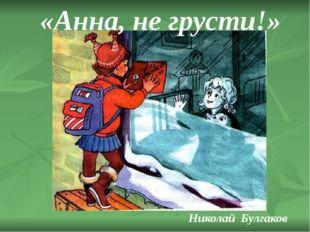 Николай Булгаков «Анна, не грусти!»