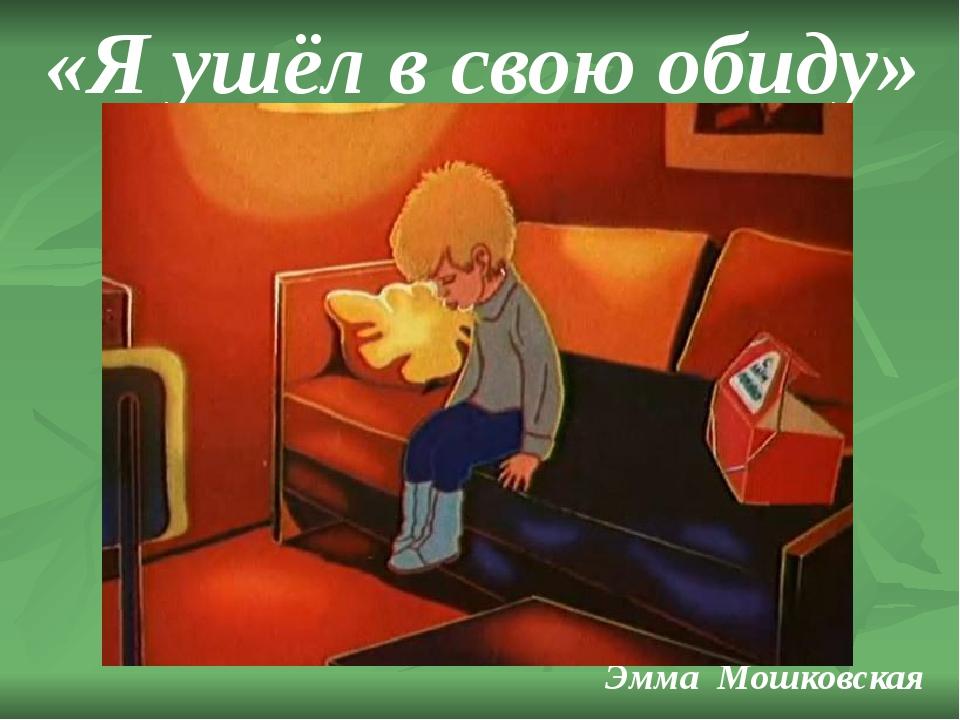 «Я ушёл в свою обиду» Эмма Мошковская
