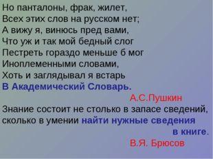 Но панталоны, фрак, жилет, Всех этих слов на русском нет; А вижу я, винюсь пр