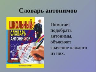 Словарь антонимов Помогает подобрать антонимы, объясняет значение каждого из