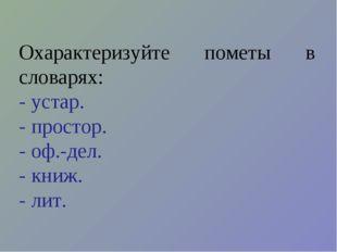 Охарактеризуйте пометы в словарях: - устар. - простор. - оф.-дел. - книж. - л