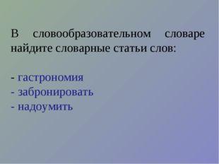 В словообразовательном словаре найдите словарные статьи слов: - гастрономия -