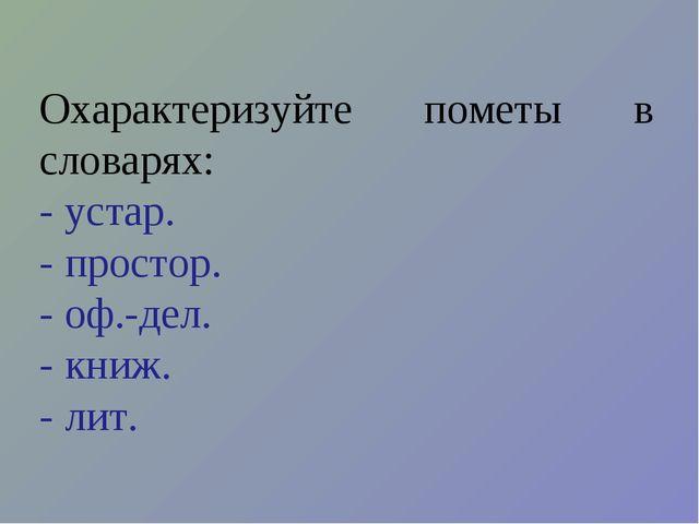 Охарактеризуйте пометы в словарях: - устар. - простор. - оф.-дел. - книж. - л...