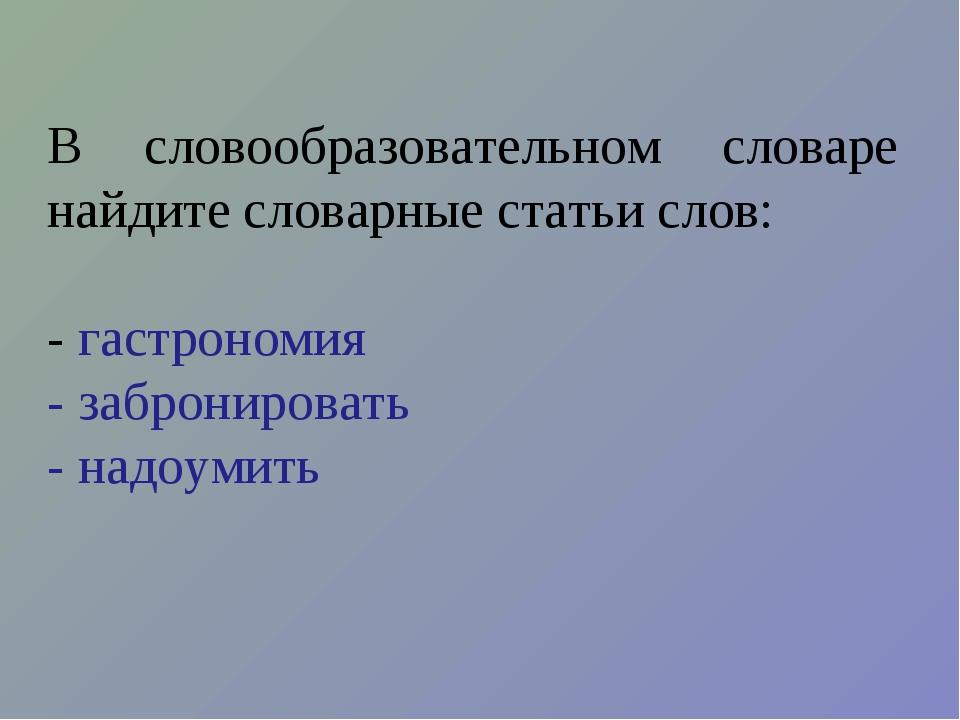 В словообразовательном словаре найдите словарные статьи слов: - гастрономия -...