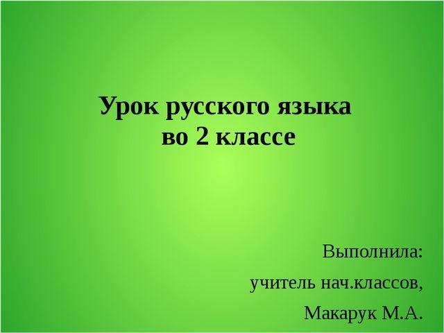 Урок русского языка во 2 классе Выполнила: учитель нач.классов, Макарук М.А.