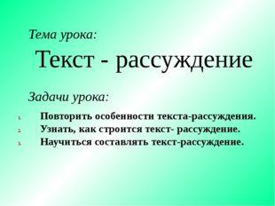 Текст - рассуждение Тема урока: Задачи урока: Повторить особенности текста-ра