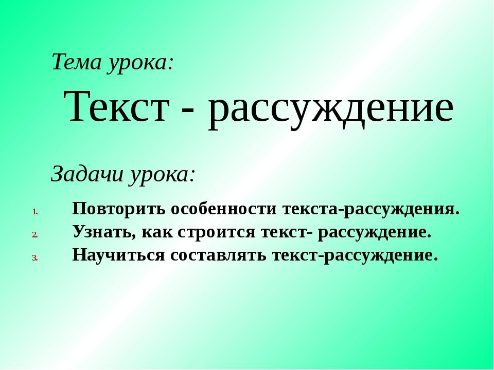 Текст - рассуждение Тема урока: Задачи урока: Повторить особенности текста-ра...