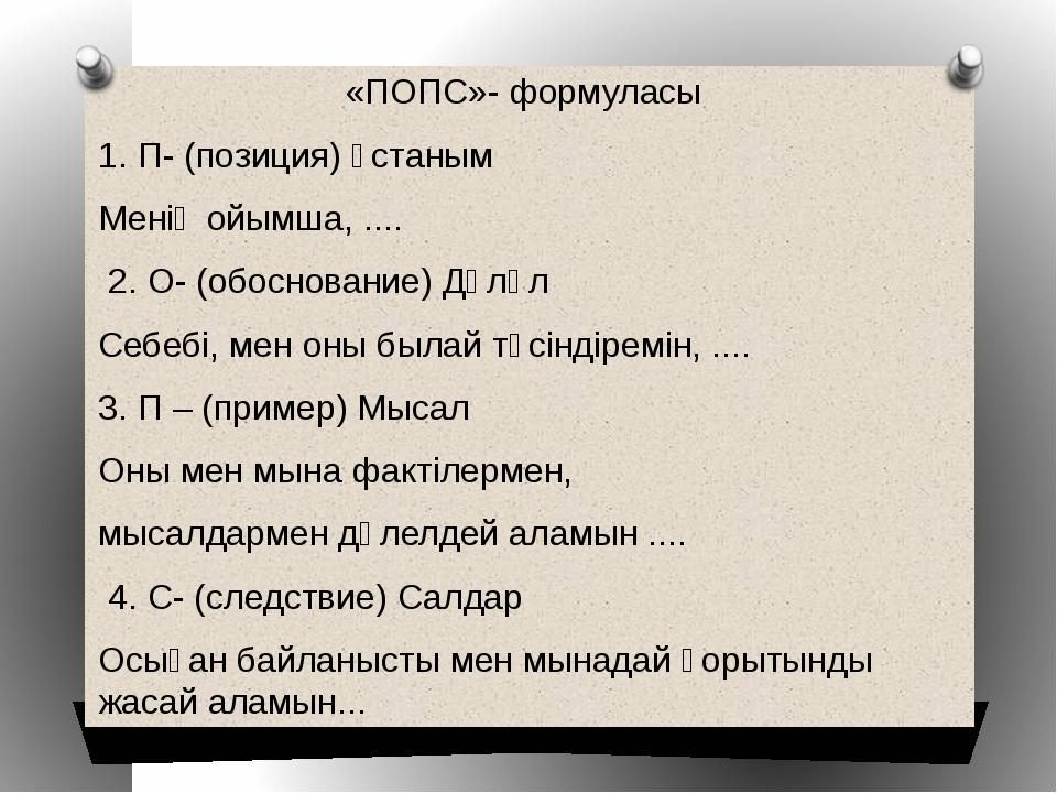 «ПОПС»- формуласы 1. П- (позиция) Ұстаным Менің ойымша, .... 2. О- (обоснован...