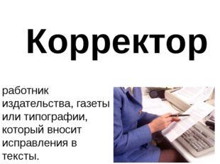 Корректор работник издательства, газеты или типографии, который вносит исправ