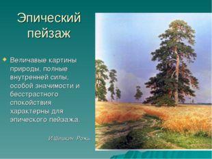 Эпический пейзаж Величавые картины природы, полные внутренней силы, особой зн