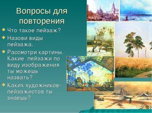 Вопросы для повторения Что такое пейзаж? Назови виды пейзажа. Рассмотри карти