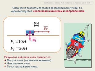 Сила как и скорость является векторной величиной, т.е. характеризуется числен