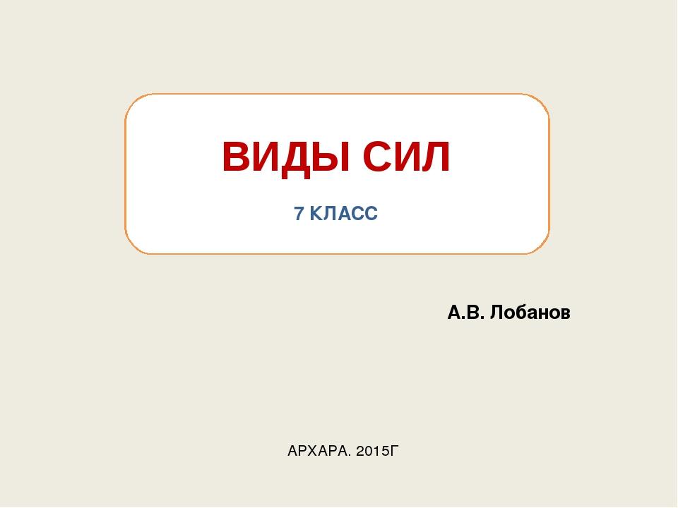 ВИДЫ СИЛ 7 КЛАСС АРХАРА. 2015Г А.В. Лобанов