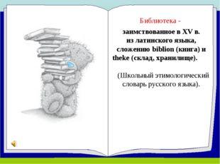 Библиотека - заимствованное в ХV в. из латинского языка, сложению biblion (кн