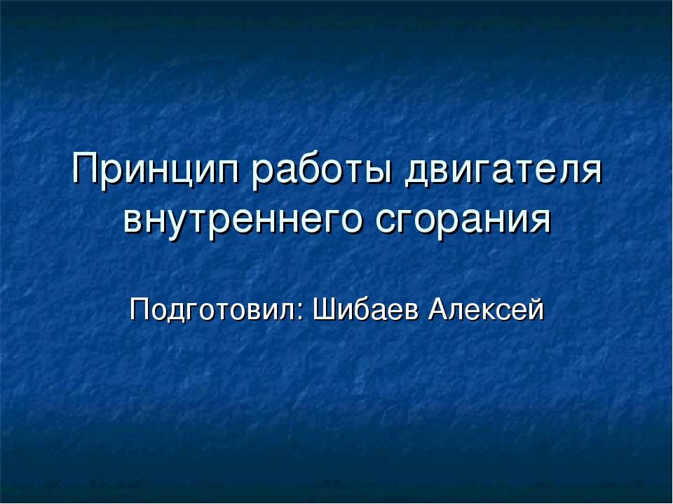 Принцип работы двигателя внутреннего сгорания Подготовил: Шибаев Алексей