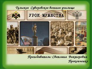 Тульское Суворовское военное училище Преподаватель: Светлана Викторовна Проко