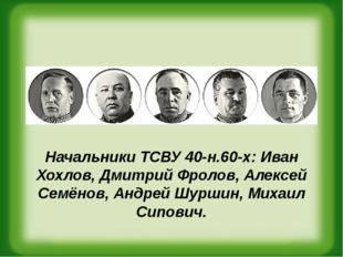 Начальники ТСВУ 40-н.60-х: Иван Хохлов,Дмитрий Фролов,Алексей Семёнов,Анд