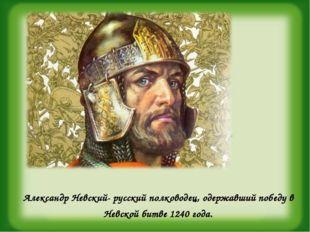 Александр Невский- русский полководец, одержавший победу в Невской битве 1240