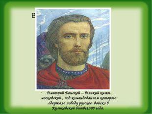 Дмитрий Донской – великий князь московский , под командованием которого одер