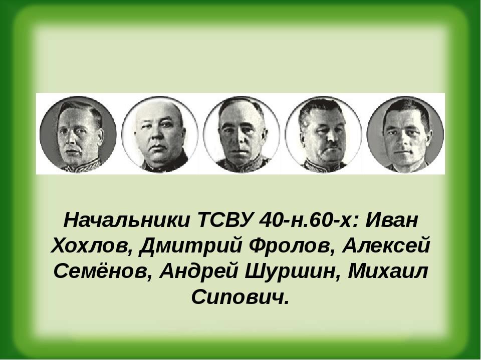 Начальники ТСВУ 40-н.60-х: Иван Хохлов,Дмитрий Фролов,Алексей Семёнов,Анд...