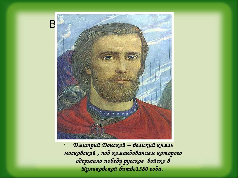 Дмитрий Донской – великий князь московский , под командованием которого одер...