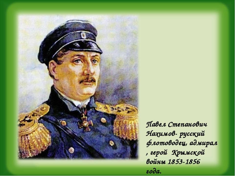 Павел Степанович Нахимов- русский флотоводец, адмирал , герой Крымской войны...