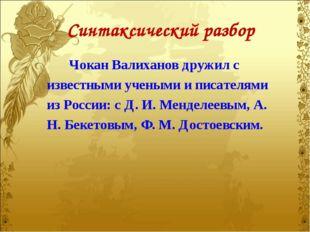 Синтаксический разбор Чокан Валиханов дружил с известными учеными и писателям