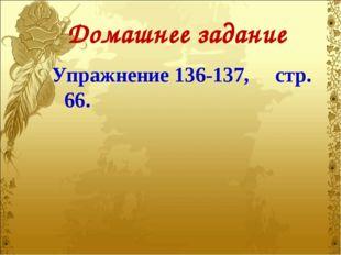 Домашнее задание Упражнение 136-137, стр. 66.