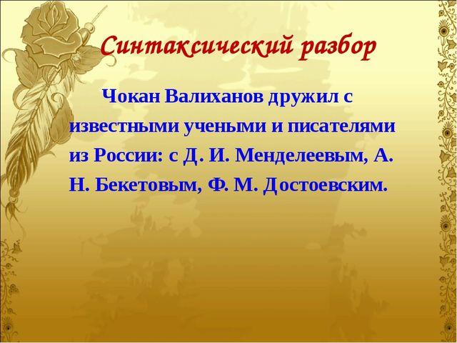 Синтаксический разбор Чокан Валиханов дружил с известными учеными и писателям...