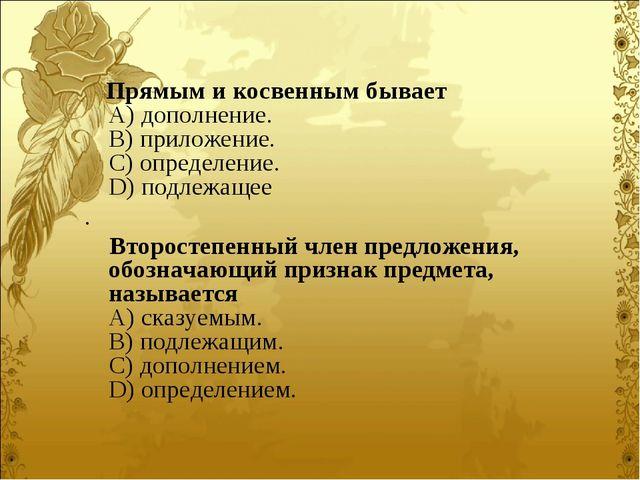 Прямым и косвенным бывает A) дополнение. B) приложение. C) определение....