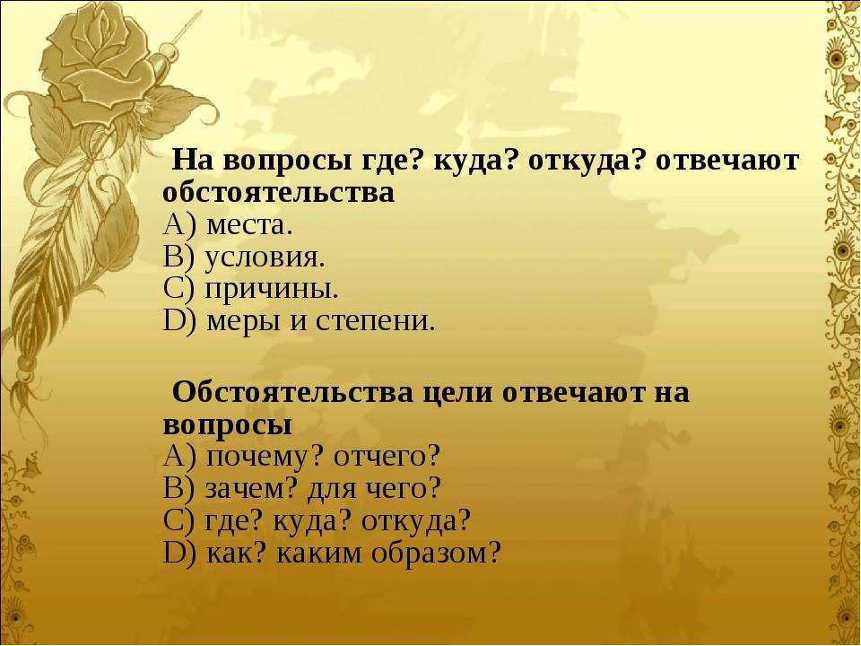 На вопросы где? куда? откуда? отвечают обстоятельства A) места. B) условия...
