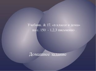 Учебник. & 17. «В классе и дома» на с. 150 - 1,2,3 письменно . Домашнее зада