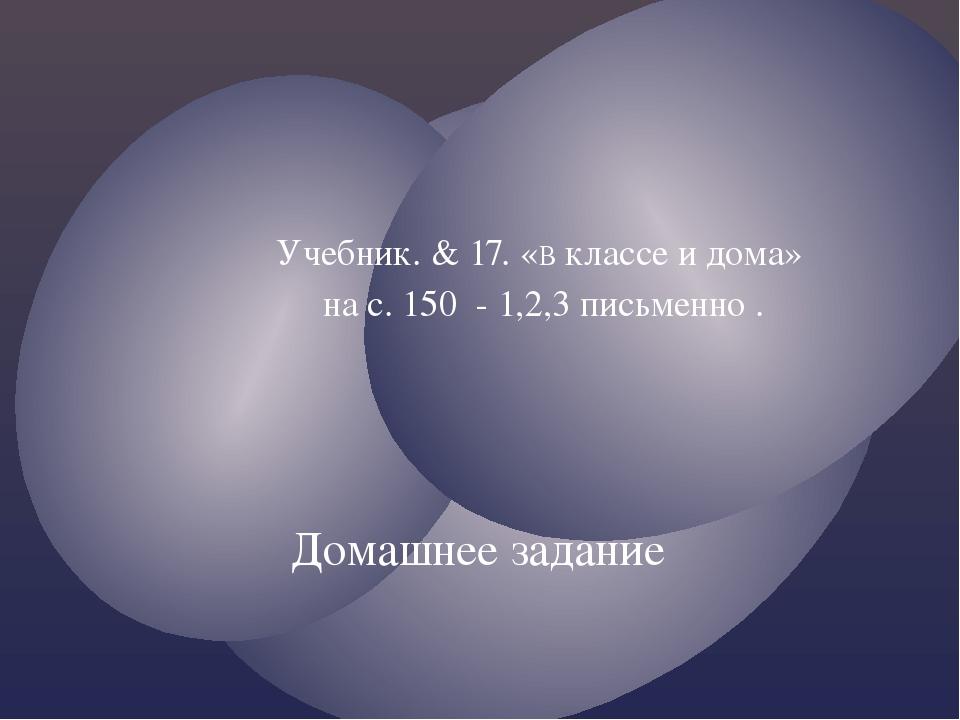 Учебник. & 17. «В классе и дома» на с. 150 - 1,2,3 письменно . Домашнее зада...