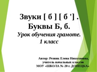 Звуки [ б ] [ б '] . Буквы Б, б. Урок обучения грамоте. 1 класс Автор: Резник