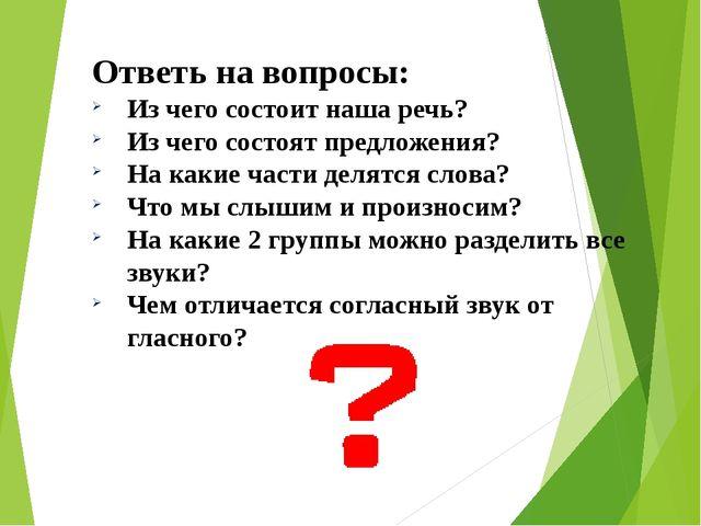 Ответь на вопросы: Из чего состоит наша речь? Из чего состоят предложения? На...