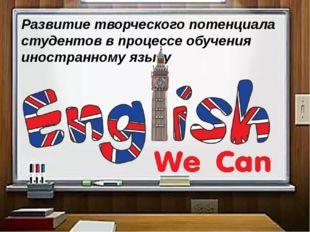 Развитие творческого потенциала студентов в процессе обучения иностранному яз