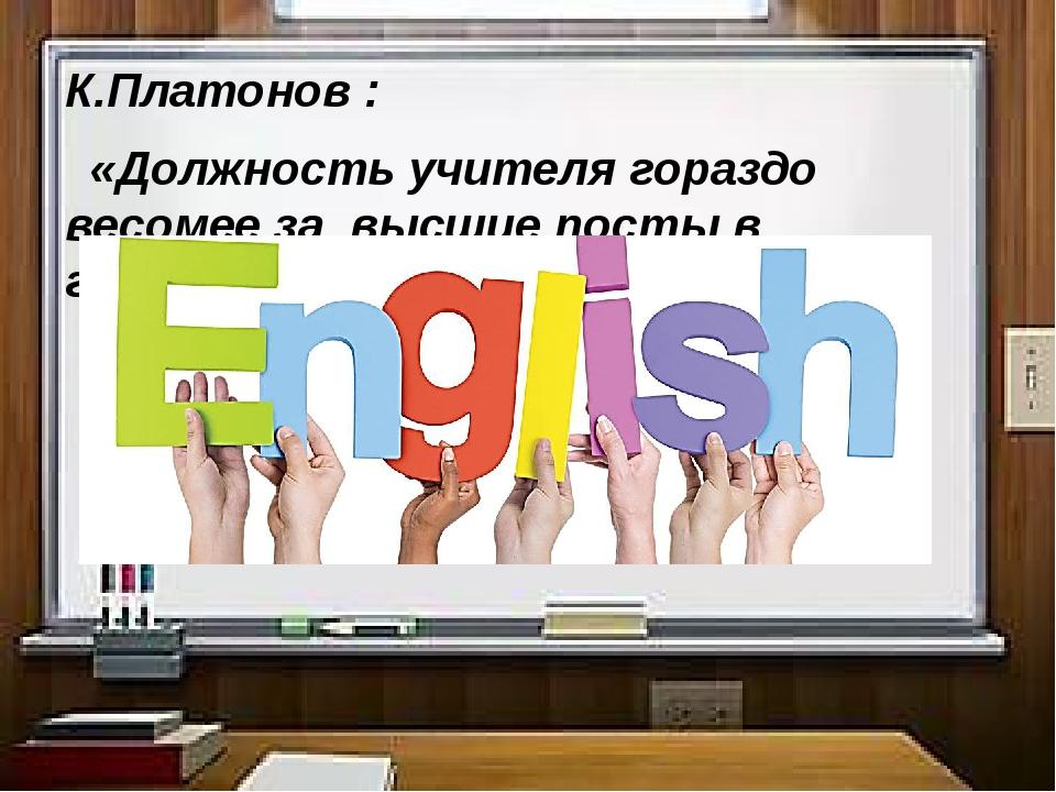 К.Платонов : «Должность учителя гораздо весомее за высшие посты в государстве»